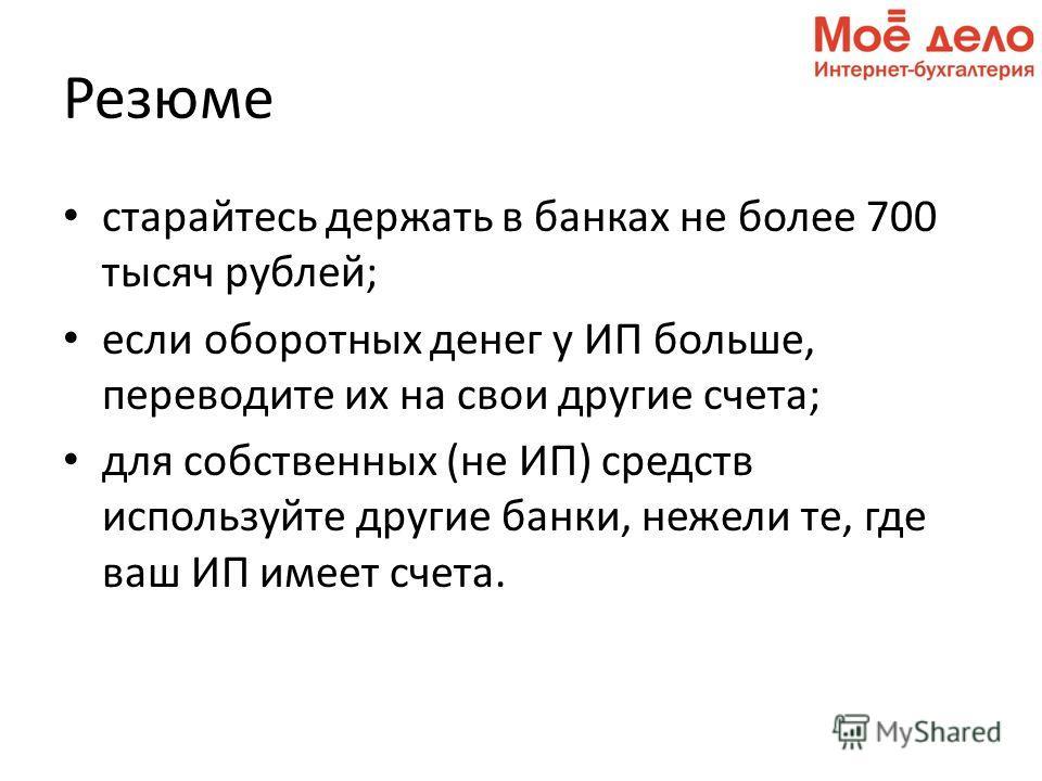 Резюме старайтесь держать в банках не более 700 тысяч рублей; если оборотных денег у ИП больше, переводите их на свои другие счета; для собственных (не ИП) средств используйте другие банки, нежели те, где ваш ИП имеет счета.