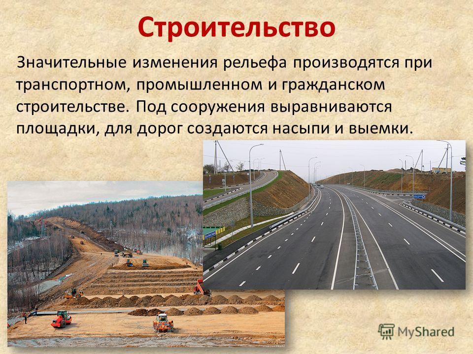 Строительство Значительные изменения рельефа производятся при транспортном, промышленном и гражданском строительстве. Под сооружения выравниваются площадки, для дорог создаются насыпи и выемки.