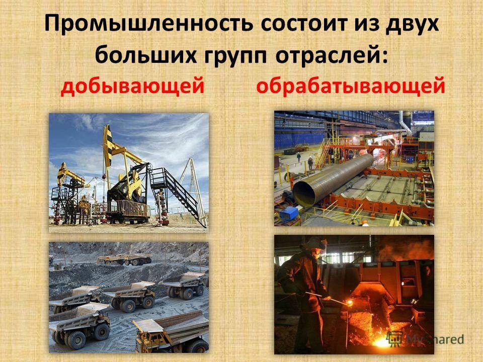Промышленность состоит из двух больших групп отраслей: обрабатывающей добывающей