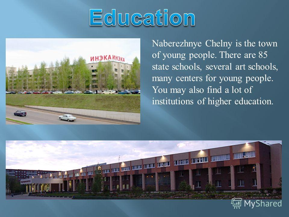 Naberezhnye Chelny is the town of young people. There are 85 state schools, several art schools, many centers for young people. You may also find a lot of institutions of higher education.