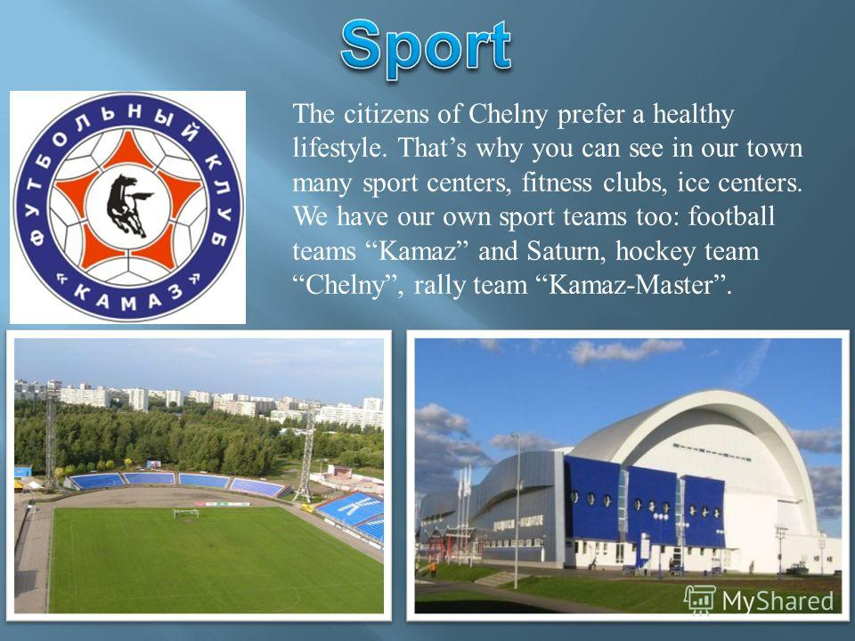 The citizens of Chelny prefer a healthy lifestyle. Thats why you can see in our town many sport centers, fitness clubs, ice centers. We have our own sport teams too: football teams Kamaz and Saturn, hockey team Chelny, rally team Kamaz-Master.