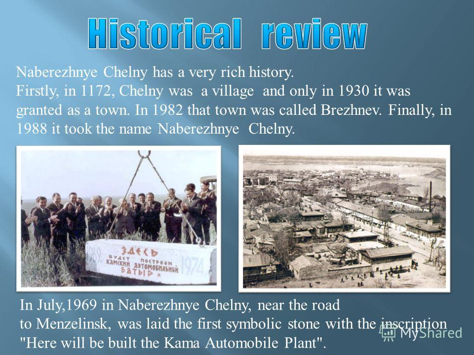 Naberezhnye Chelny has a very rich history. Firstly, in 1172, Chelny was a village and only in 1930 it was granted as a town. In 1982 that town was called Brezhnev. Finally, in 1988 it took the name Naberezhnye Chelny. In July,1969 in Naberezhnye Che