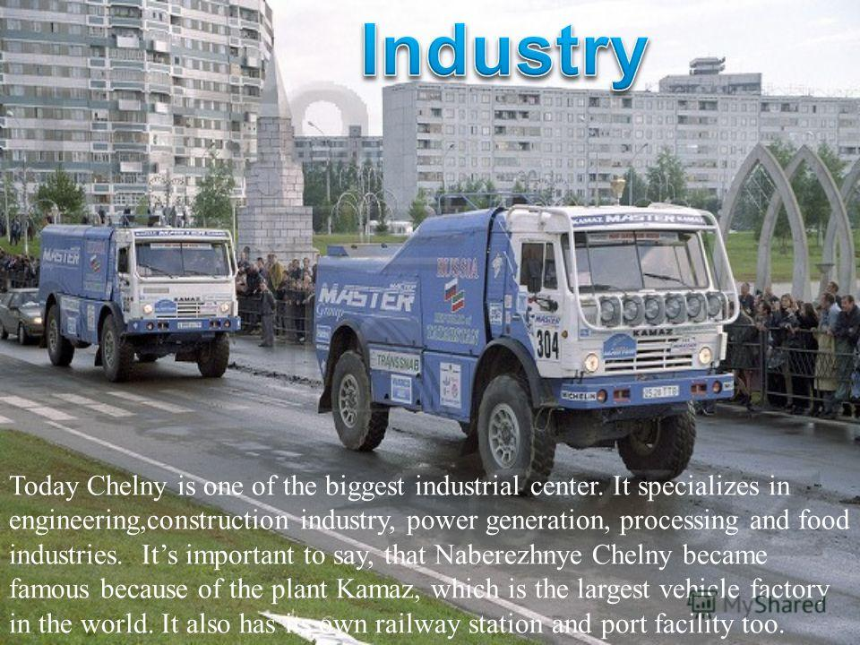 Today Chelny is one of the biggest industrial center. It specializes in engineering,construction industry, power generation, processing and food industries. Its important to say, that Naberezhnye Chelny became famous because of the plant Kamaz, which
