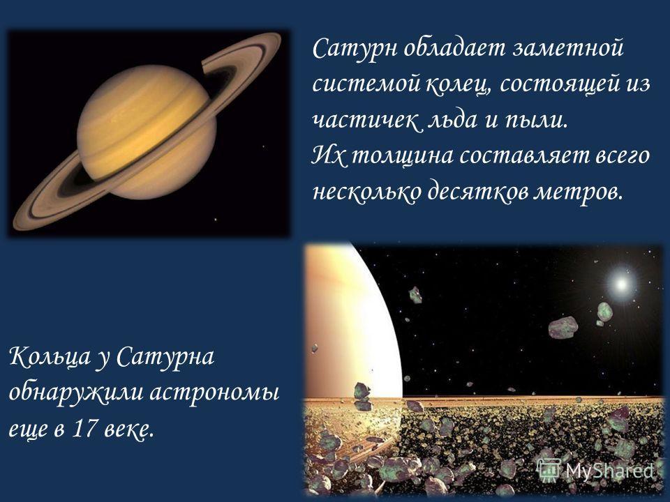 Кольца у Сатурна обнаружили астрономы еще в 17 веке. Сатурн обладает заметной системой колец, состоящей из частичек льда и пыли. Их толщина составляет всего несколько десятков метров.