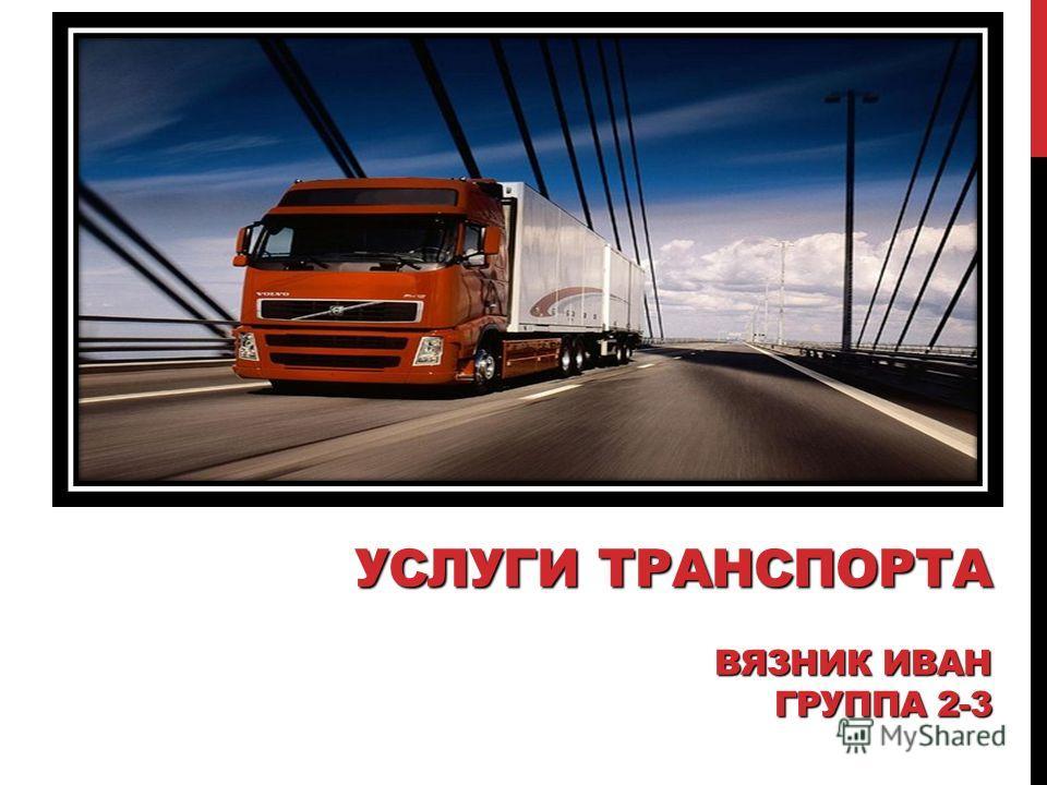 УСЛУГИ ТРАНСПОРТА ВЯЗНИК ИВАН ГРУППА 2-3
