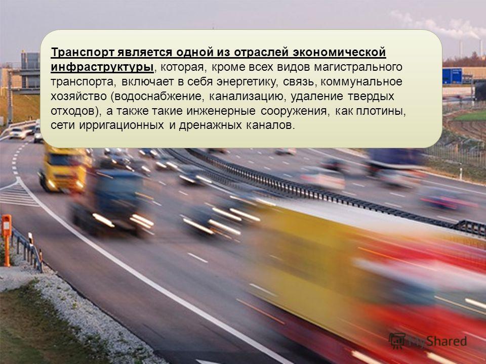 Транспорт является одной из отраслей экономической инфраструктуры, которая, кроме всех видов магистрального транспорта, включает в себя энергетику, связь, коммунальное хозяйство (водоснабжение, канализацию, удаление твердых отходов), а также такие ин