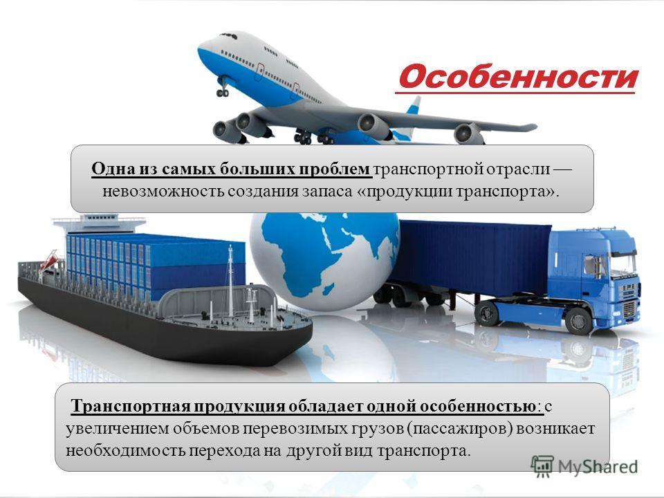 Особенности Одна из самых больших проблем транспортной отрасли невозможность создания запаса «продукции транспорта». Транспортная продукция обладает одной особенностью: с увеличением объемов перевозимых грузов (пассажиров) возникает необходимость пер