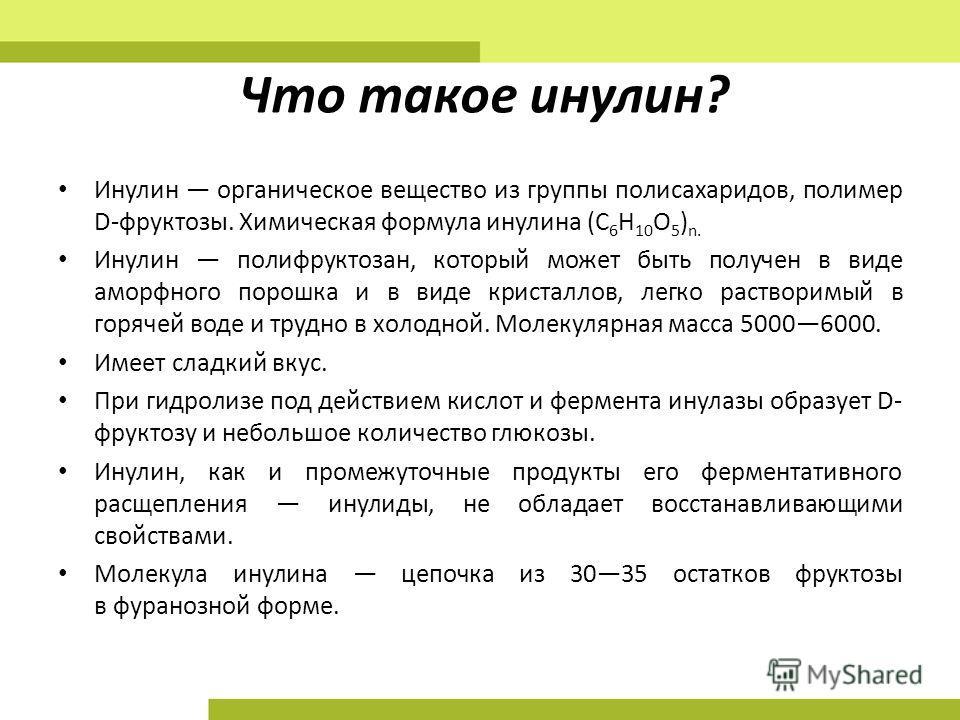 Что такое инулин? Инулин органическое вещество из группы полисахаридов, полимер D-фруктозы. Химическая формула инулина (C 6 H 10 O 5 ) n. Инулин полифруктозан, который может быть получен в виде аморфного порошка и в виде кристаллов, легко растворимый