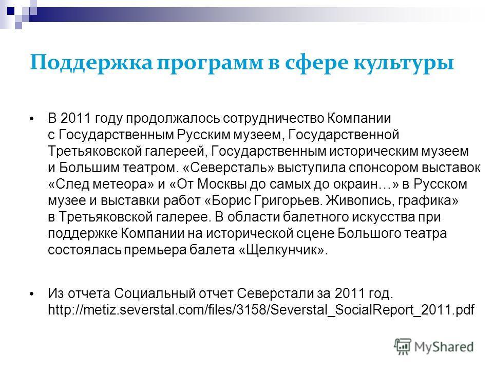 Поддержка программ в сфере культуры В 2011 году продолжалось сотрудничество Компании с Государственным Русским музеем, Государственной Третьяковской галереей, Государственным историческим музеем и Большим театром. «Северсталь» выступила спонсором выс