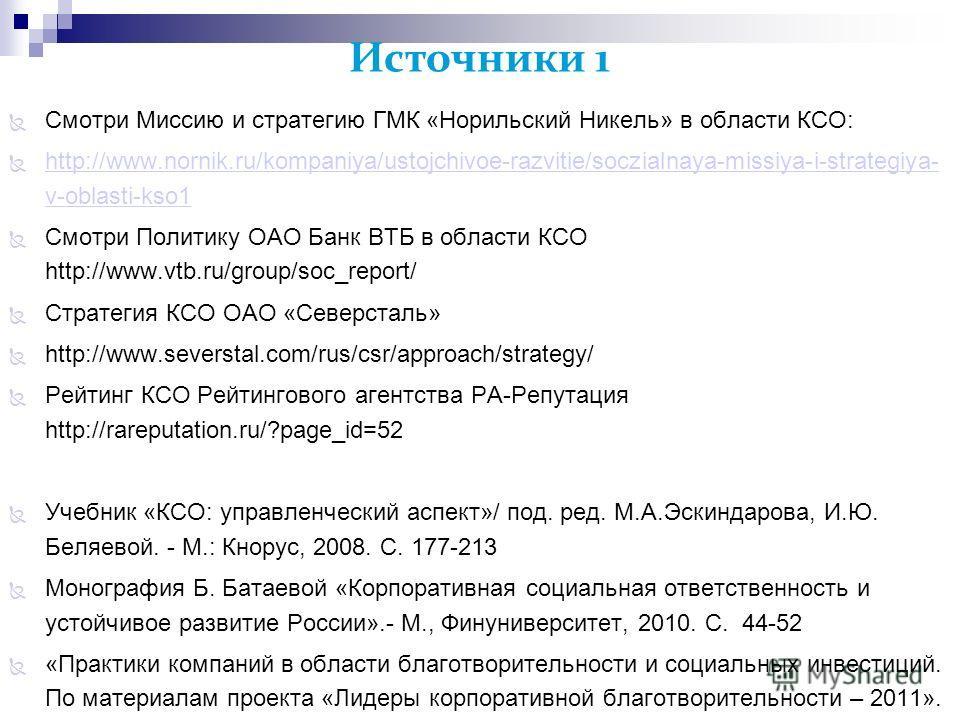 Источники 1 Смотри Миссию и стратегию ГМК «Норильский Никель» в области КСО: http://www.nornik.ru/kompaniya/ustojchivoe-razvitie/soczialnaya-missiya-i-strategiya- v-oblasti-kso1 http://www.nornik.ru/kompaniya/ustojchivoe-razvitie/soczialnaya-missiya-