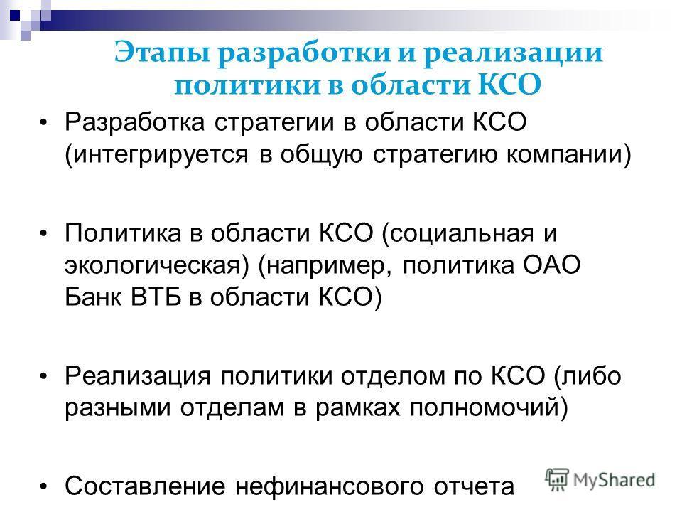 Этапы разработки и реализации политики в области КСО Разработка стратегии в области КСО (интегрируется в общую стратегию компании) Политика в области КСО (социальная и экологическая) (например, политика ОАО Банк ВТБ в области КСО) Реализация политики
