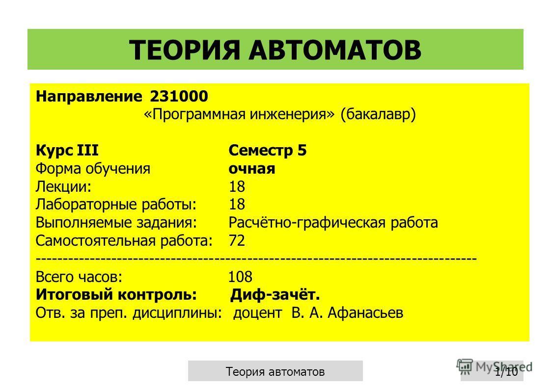ТЕОРИЯ АВТОМАТОВ Направление 231000 «Программная инженерия» (бакалавр) Курс IIIСеместр 5 Форма обучения очная Лекции:18 Лабораторные работы:18 Выполняемые задания:Расчётно-графическая работа Самостоятельная работа:72 ---------------------------------