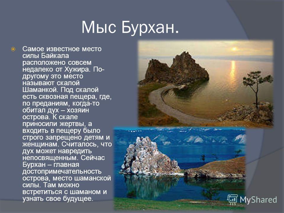 Мыс Бурхан. Самое известное место силы Байкала расположено совсем недалеко от Хужира. По- другому это место называют скалой Шаманкой. Под скалой есть сквозная пещера, где, по преданиям, когда-то обитал дух – хозяин острова. К скале приносили жертвы,