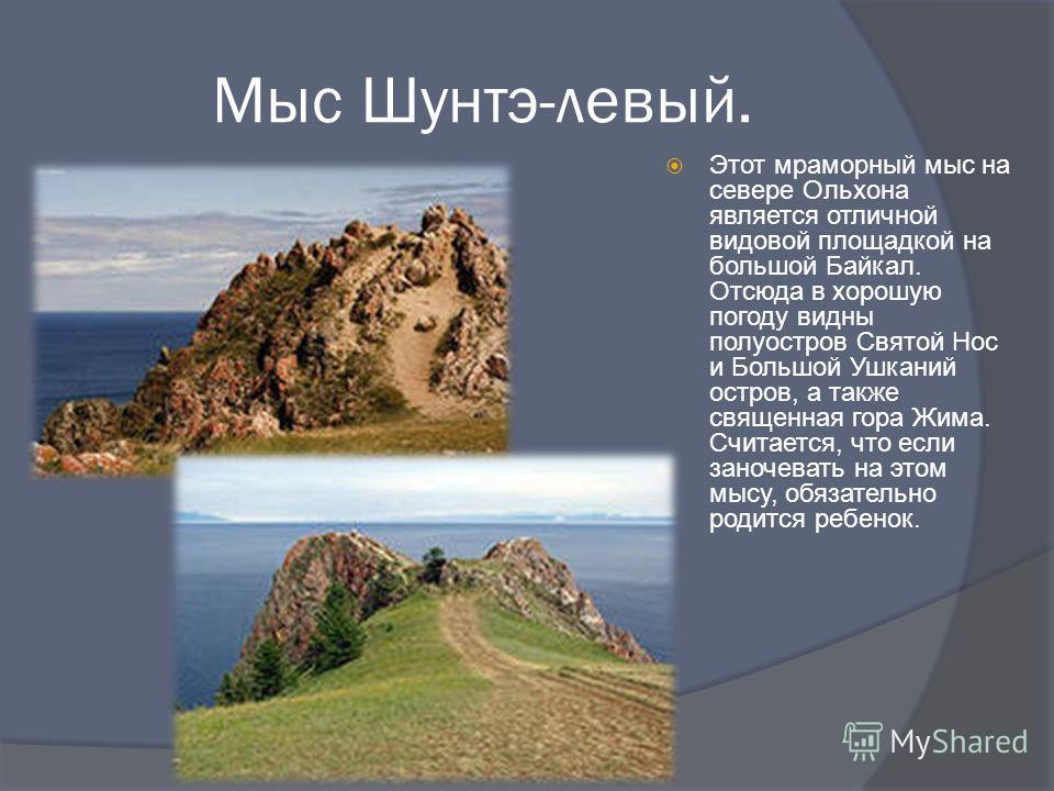 Мыс Шунтэ-левый. Этот мраморный мыс на севере Ольхона является отличной видовой площадкой на большой Байкал. Отсюда в хорошую погоду видны полуостров Святой Нос и Большой Ушканий остров, а также священная гора Жима. Считается, что если заночевать на