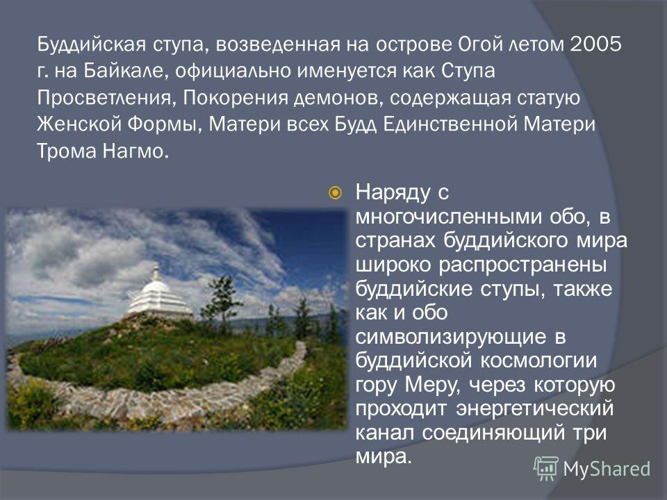 Буддийская ступа, возведенная на острове Огой летом 2005 г. на Байкале, официально именуется как Ступа Просветления, Покорения демонов, содержащая статую Женской Формы, Матери всех Будд Единственной Матери Трома Нагмо. Наряду с многочисленными обо, в