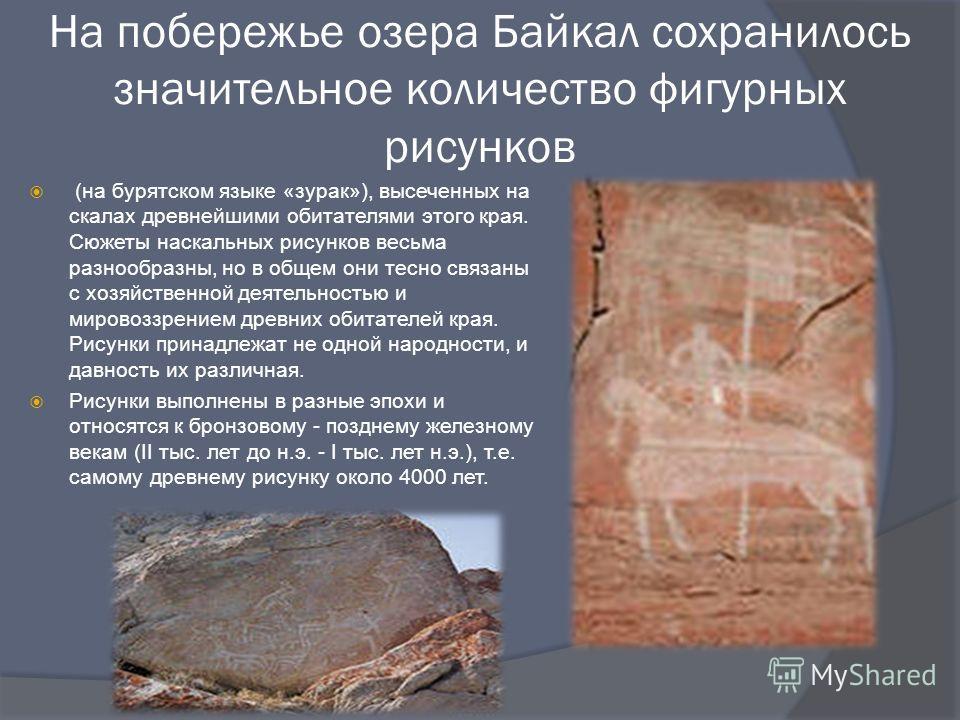 На побережье озера Байкал сохранилось значительное количество фигурных рисунков (на бурятском языке «зурак»), высеченных на скалах древнейшими обитателями этого края. Сюжеты наскальных рисунков весьма разнообразны, но в общем они тесно связаны с хозя