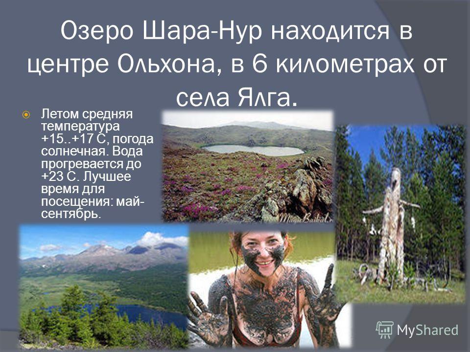 Озеро Шара-Нур находится в центре Ольхона, в 6 километрах от села Ялга. Летом средняя температура +15..+17 С, погода солнечная. Вода прогревается до +23 С. Лучшее время для посещения: май- сентябрь.