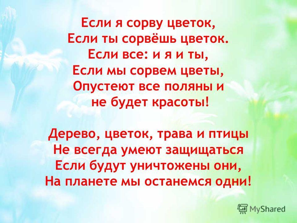 Если я сорву цветок, Если ты сорвёшь цветок. Если все: и я и ты, Если мы сорвем цветы, Опустеют все поляны и не будет красоты! Дерево, цветок, трава и птицы Не всегда умеют защищаться Если будут уничтожены они, На планете мы останемся одни!