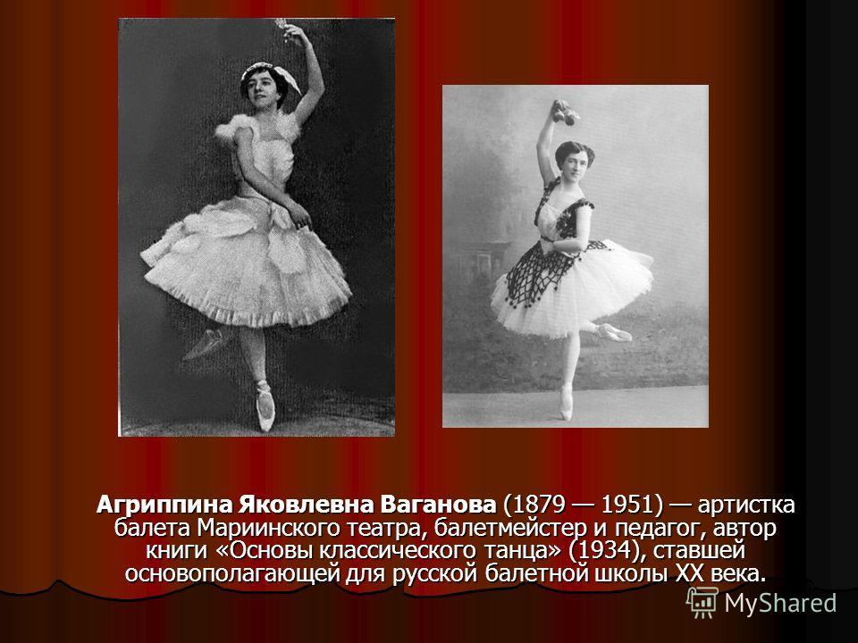 Агриппина Яковлевна Ваганова (1879 1951) артистка балета Мариинского театра, балетмейстер и педагог, автор книги «Основы классического танца» (1934), ставшей основополагающей для русской балетной школы XX века.