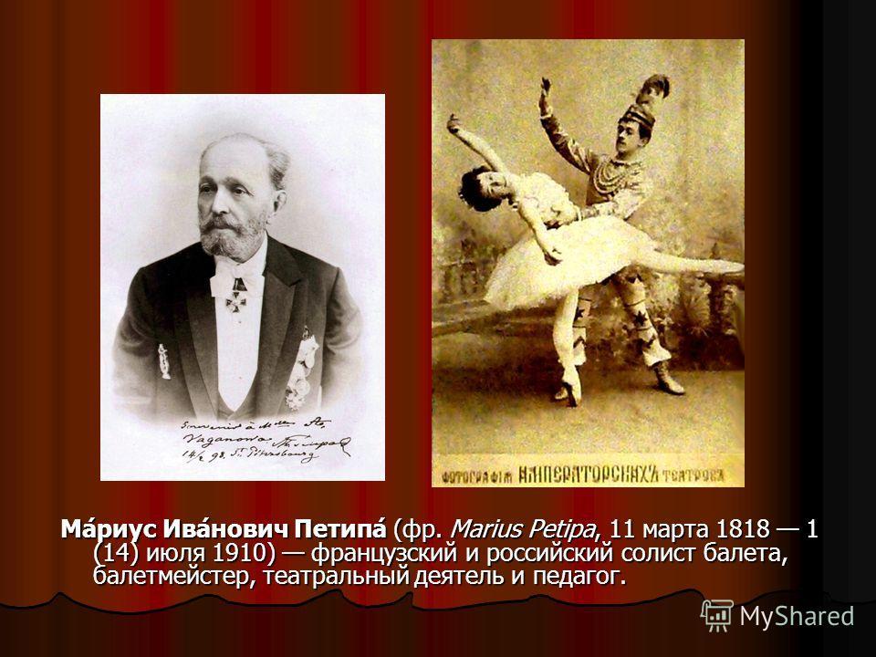 Ма́риус Ива́нович Петипа́ (фр. Marius Petipa, 11 марта 1818 1 (14) июля 1910) французский и российский солист балета, балетмейстер, театральный деятель и педагог.