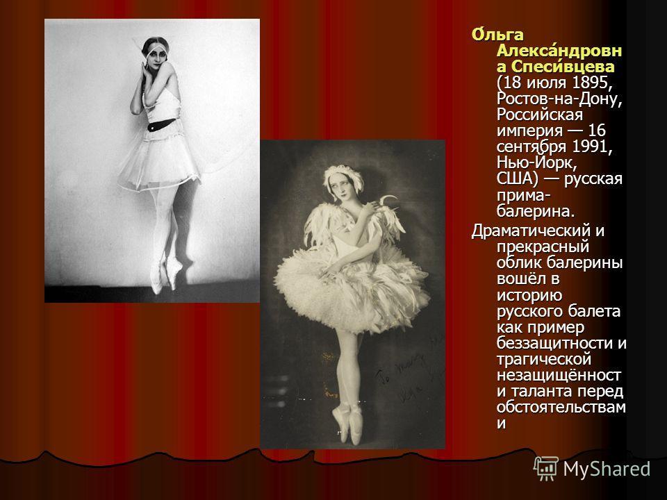О́льга Алекса́ндровн а Спеси́вцева (18 июля 1895, Ростов-на-Дону, Российская империя 16 сентября 1991, Нью-Йорк, США) русская прима- балерина. Драматический и прекрасный облик балерины вошёл в историю русского балета как пример беззащитности и трагич