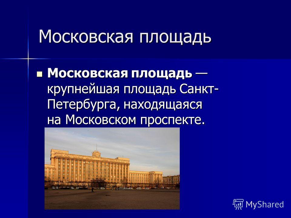 Московская площадь Московская площадь крупнейшая площадь Санкт- Петербурга, находящаяся на Московском проспекте. Московская площадь крупнейшая площадь Санкт- Петербурга, находящаяся на Московском проспекте.