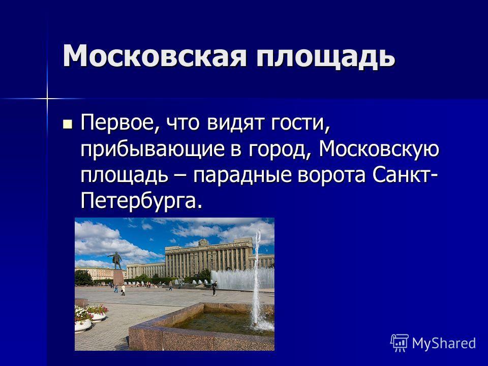 Московская площадь Первое, что видят гости, прибывающие в город, Московскую площадь – парадные ворота Санкт- Петербурга. Первое, что видят гости, прибывающие в город, Московскую площадь – парадные ворота Санкт- Петербурга.