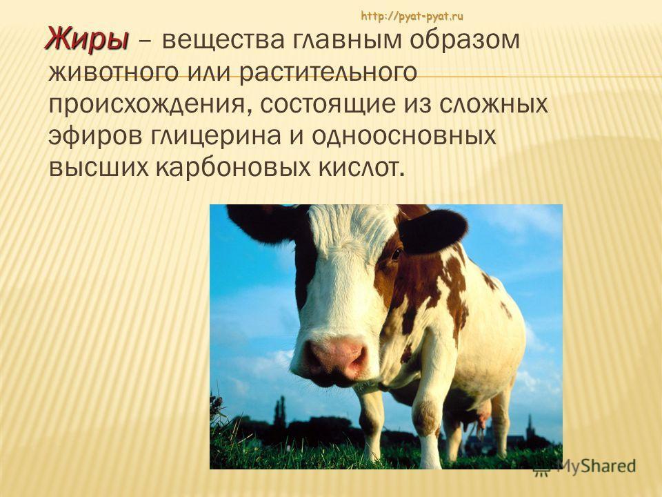 Ж иры – вещества главным образом животного или растительного происхождения, состоящие из сложных эфиров глицерина и одноосновных высших карбоновых кислот. http://pyat-pyat.ru