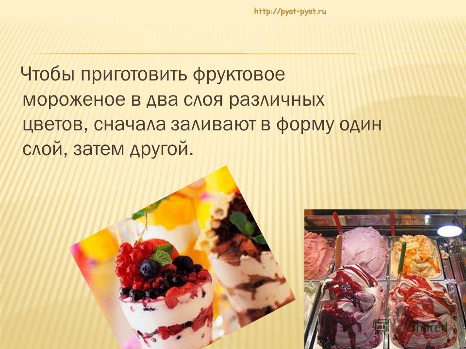 Чтобы приготовить фруктовое мороженое в два слоя различных цветов, сначала заливают в форму один слой, затем другой.