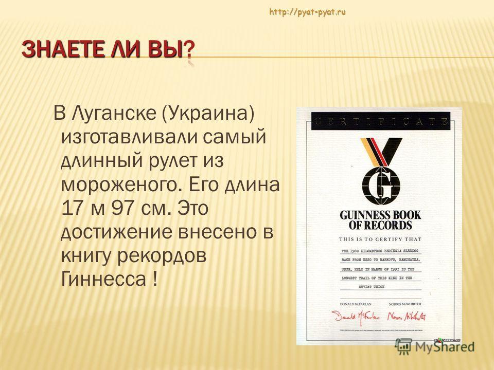 В Луганске (Украина) изготавливали самый длинный рулет из мороженого. Его длина 17 м 97 см. Это достижение внесено в книгу рекордов Гиннесса !