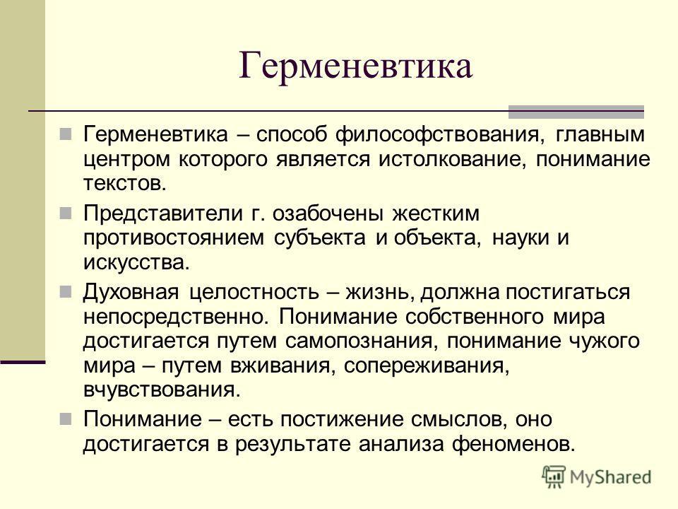 Герменевтика Герменевтика – способ философствования, главным центром которого является истолкование, понимание текстов. Представители г. озабочены жестким противостоянием субъекта и объекта, науки и искусства. Духовная целостность – жизнь, должна пос
