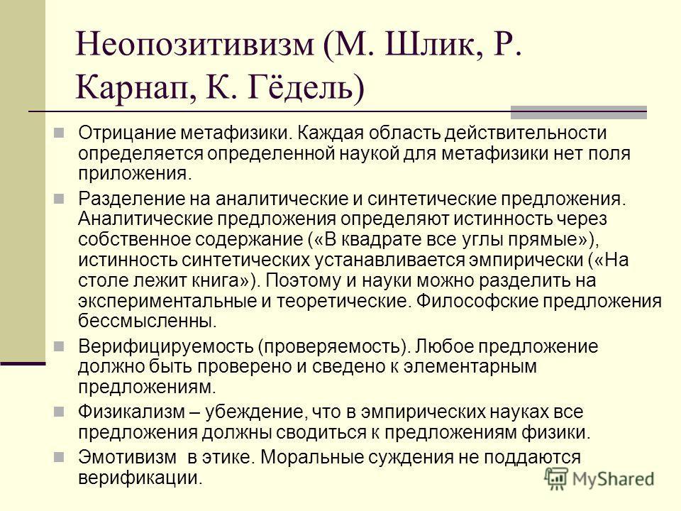 Неопозитивизм (М. Шлик, Р. Карнап, К. Гёдель) Отрицание метафизики. Каждая область действительности определяется определенной наукой для метафизики нет поля приложения. Разделение на аналитические и синтетические предложения. Аналитические предложени