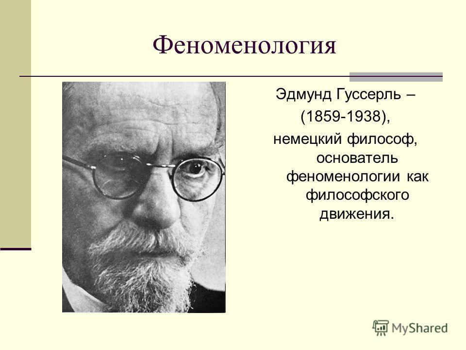Феноменология Эдмунд Гуссерль – (1859-1938), немецкий философ, основатель феноменологии как философского движения.