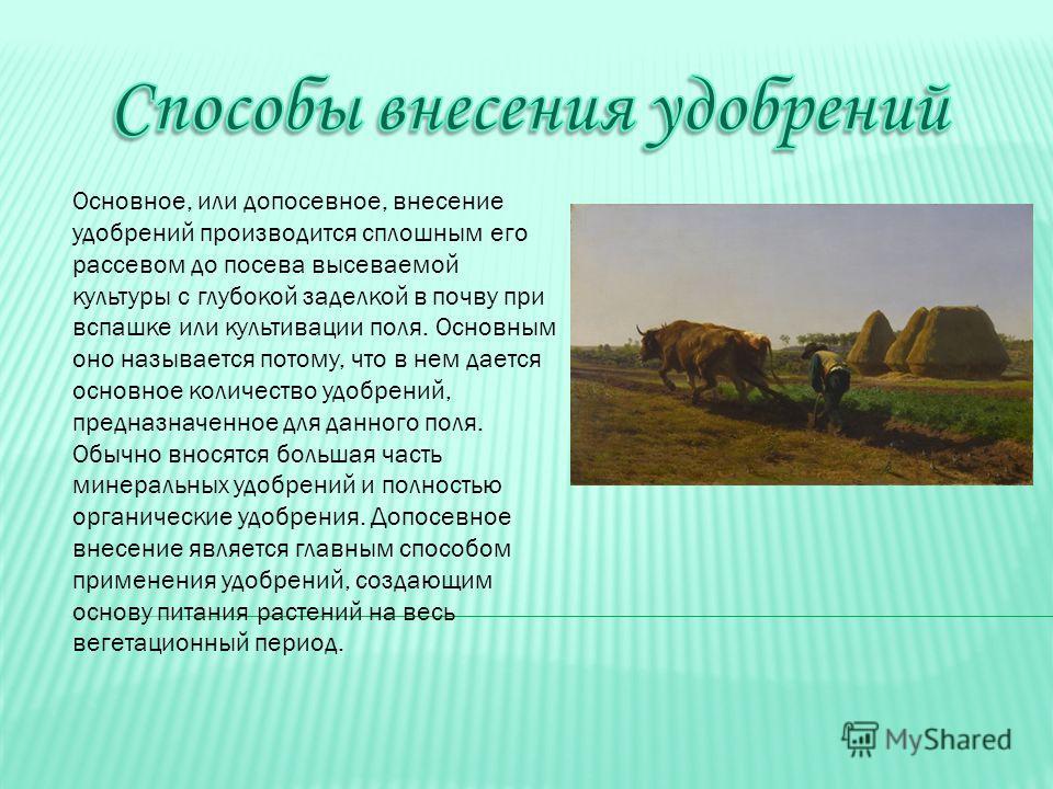 Основное, или до посевное, внесение удобрений производится сплошным его рассевом до посева высеваемой культуры с глубокой заделкой в почву при вспашке или культивации поля. Основным оно называется потому, что в нем дается основное количество удобрени