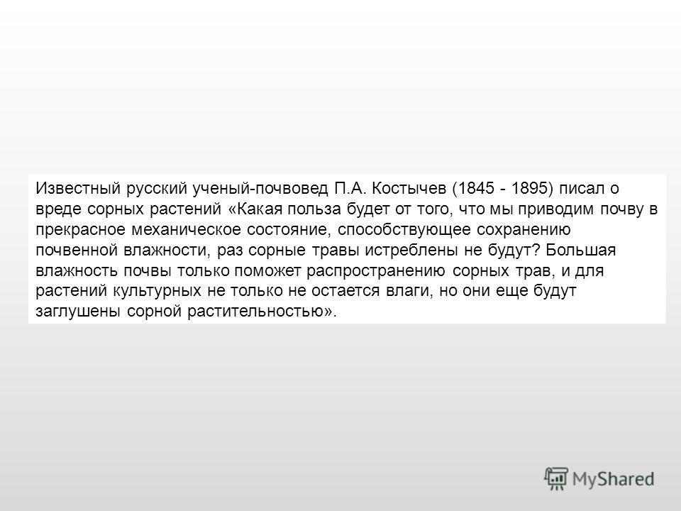 Известный русский ученый-почвовед П.А. Костычев (1845 - 1895) писал о вреде сорных растений «Какая польза будет от того, что мы приводим почву в прекрасное механическое состояние, способствующее сохранению почвенной влажности, раз сорные травы истреб