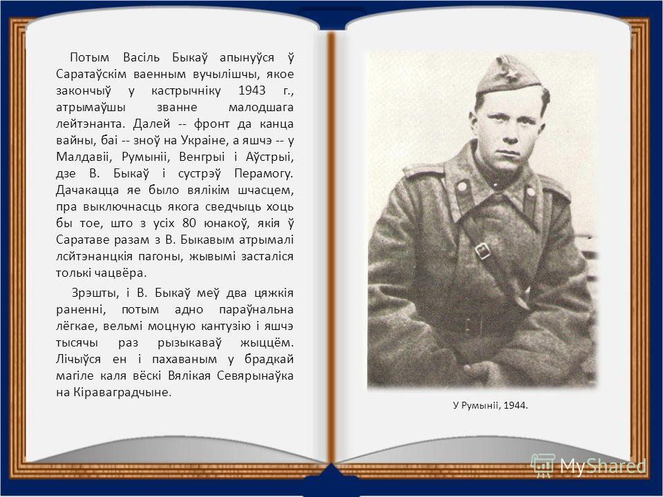 Потым Васіль Быкаў апынуўся ў Саратаўскім военным вучылішчы, якое закончыў у кастрычніку 1943 г., атрымаўшы звание младшего лейтенанта. Далей -- фронт да канца войны, баі -- зноў на Украіне, а яшчэ -- у Малдавіі, Румыніі, Венгрыі і Аўстрыі, дзе В. Бы