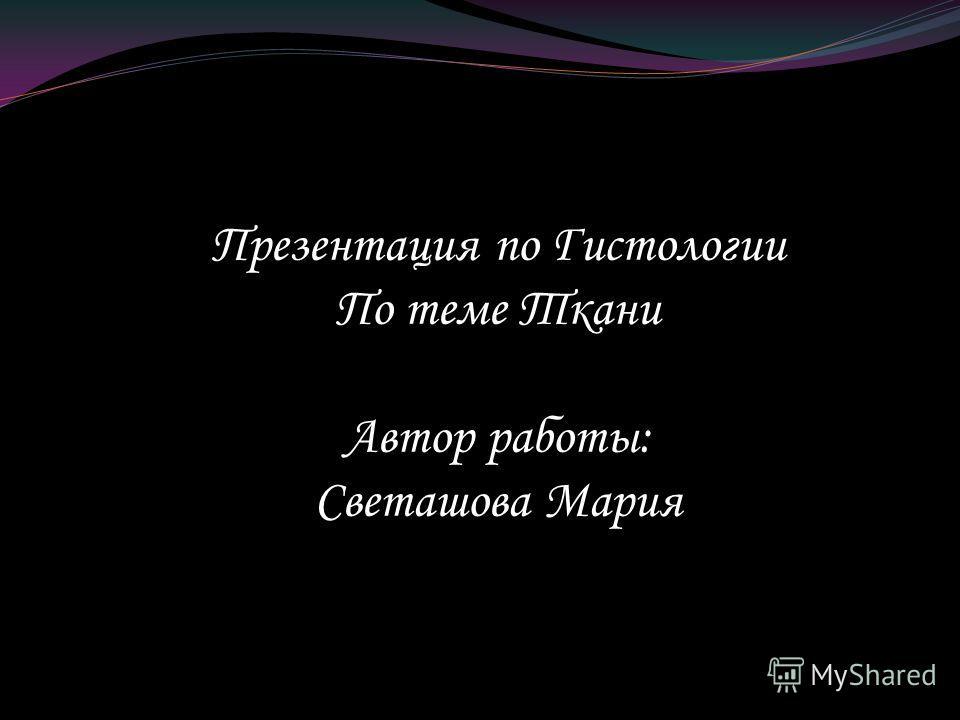 Презентация по Гистологии По теме Ткани Автор работы: Светашова Мария