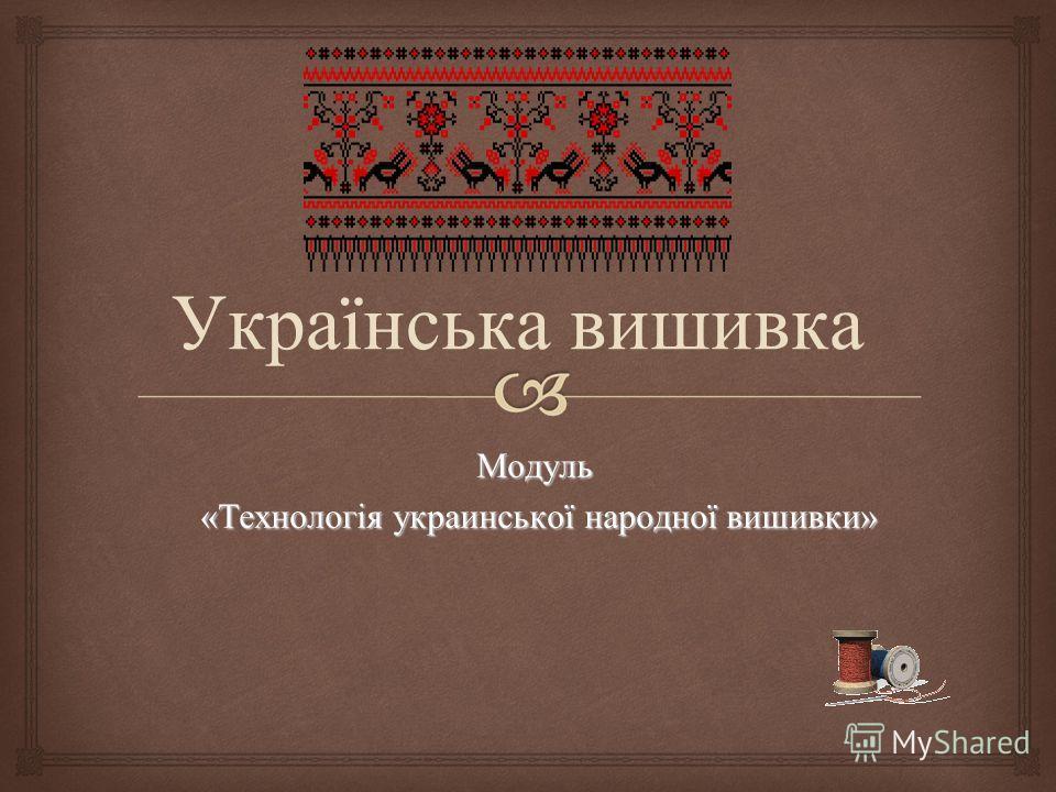 Модуль «Технологія украинської народної вышивки» «Технологія украинської народної вышивки» Українська вышивка