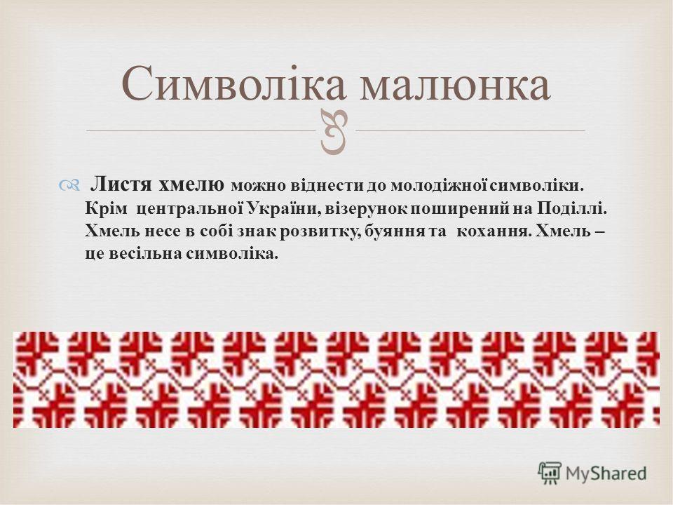 Листя хмелю можно віднести до молодіжної символіки. Крім центральної України, візерунок поширений на Поділлі. Хмель несетт в собі знак розвитку, буяне та кохання. Хмель – це весільна символіка. Символіка малинка