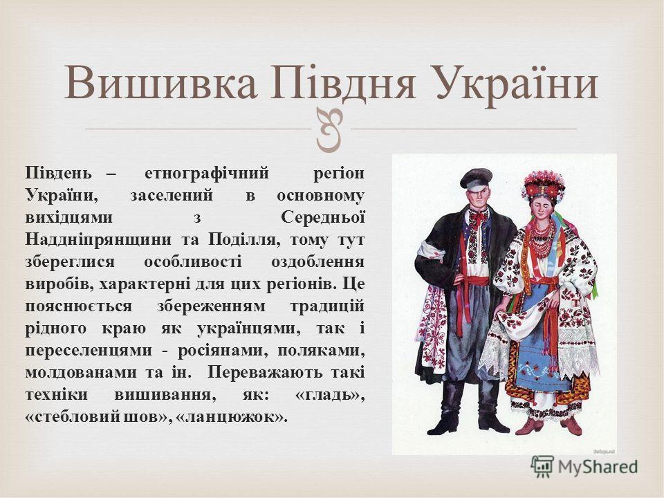 Південь – етнографічний регіон України, заселений в основному вихідцями з Середньої Наддніпрянщини та Поділля, тому тут збереглися особливості оздоблення виробів, характерні для цик регіонів. Це пояснюється збереженням традицій рідного краю як україн