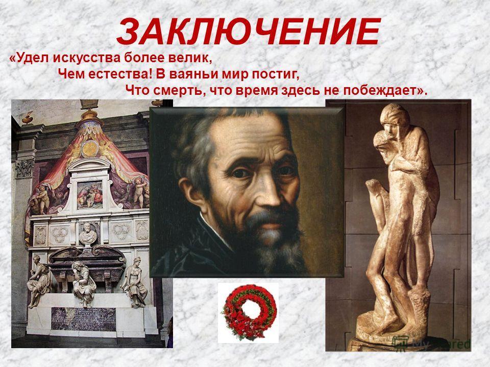 ЗАКЛЮЧЕНИЕ «Удел искусства более велик, Чем естества! В ваяньи мир постиг, Что смерть, что время здесь не побеждает».