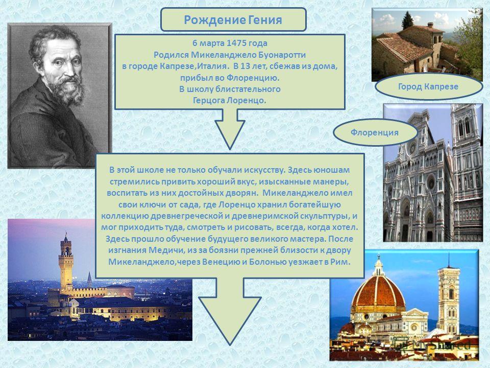 Город Капрезе Флоренция Рождение Гения 6 марта 1475 года Родился Микеланджело Буонаротти в городе Капрезе,Италия. В 13 лет, сбежав из дома, прибыл во Флоренцию. В школу блистательного Герцога Лоренцо. В этой школе не только обучали искусству. Здесь ю