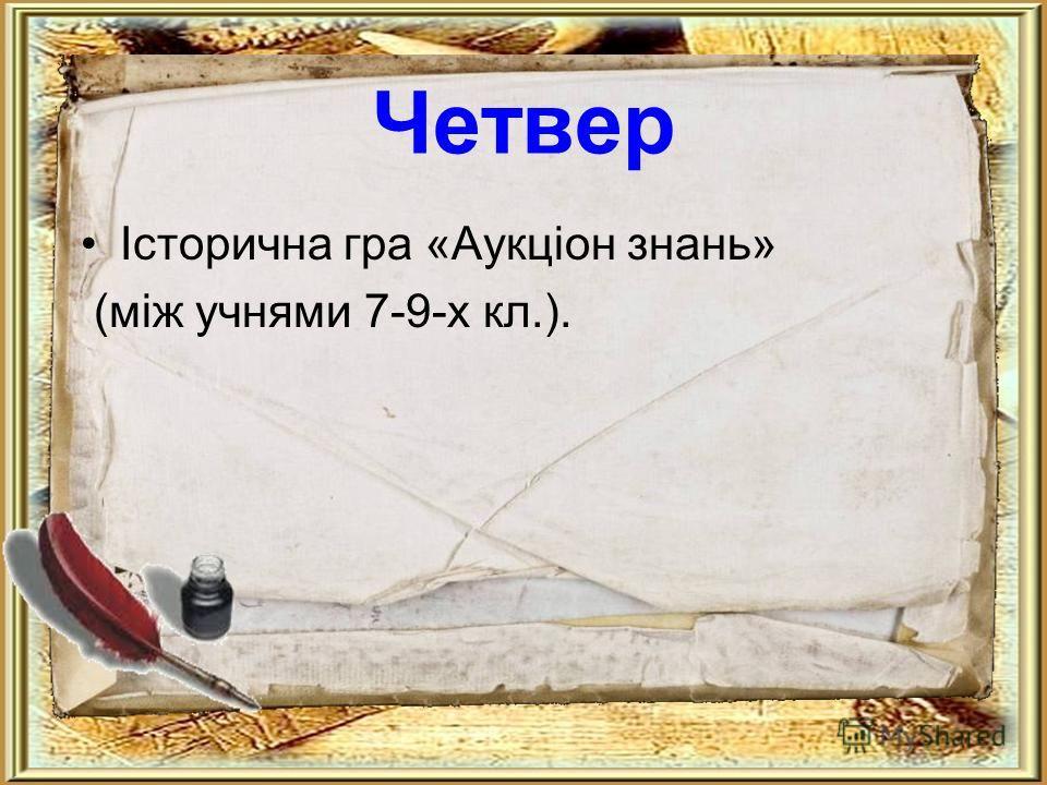 Четвер Історична иигра «Аукціон знань» (між учнями 7-9-х кл.).