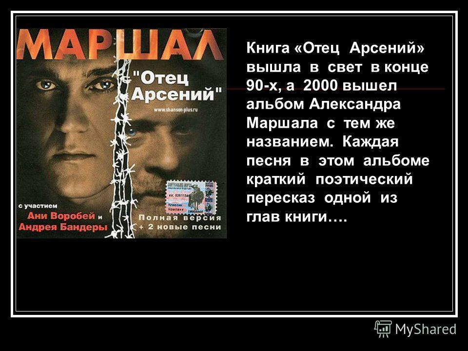 Книга «Отец Арсений» вышла в свет в конце 90-х, а 2000 вышел альбом Александра Маршала с тем же названием. Каждая песня в этом альбоме краткий поэтический пересказ одной из глав книги….