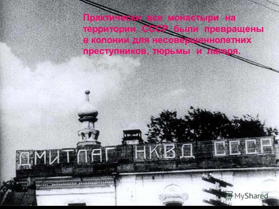 Практически все монастыри на территории СССР были превращены в колонии для несовершеннолетних преступников, тюрьмы и лагеря.