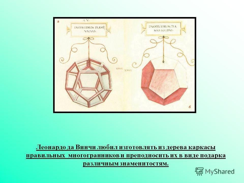 Леонардо да Винчи любил изготовлять из дерева каркасы правильных многогранников и преподносить их в виде подарка различным знаменитостям.