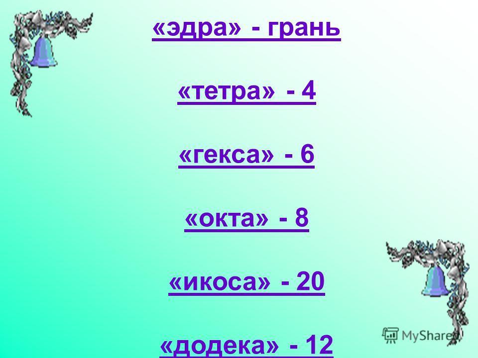 «эдра» - грань «тетра» - 4 «кекса» - 6 «окта» - 8 «икоса» - 20 «додека» - 12