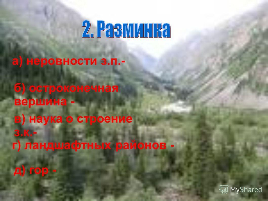 а) неровности з.п.- б) остроконечная вершина - в) наука о строение з.к.- г) ландшафтных районов - д) гор -