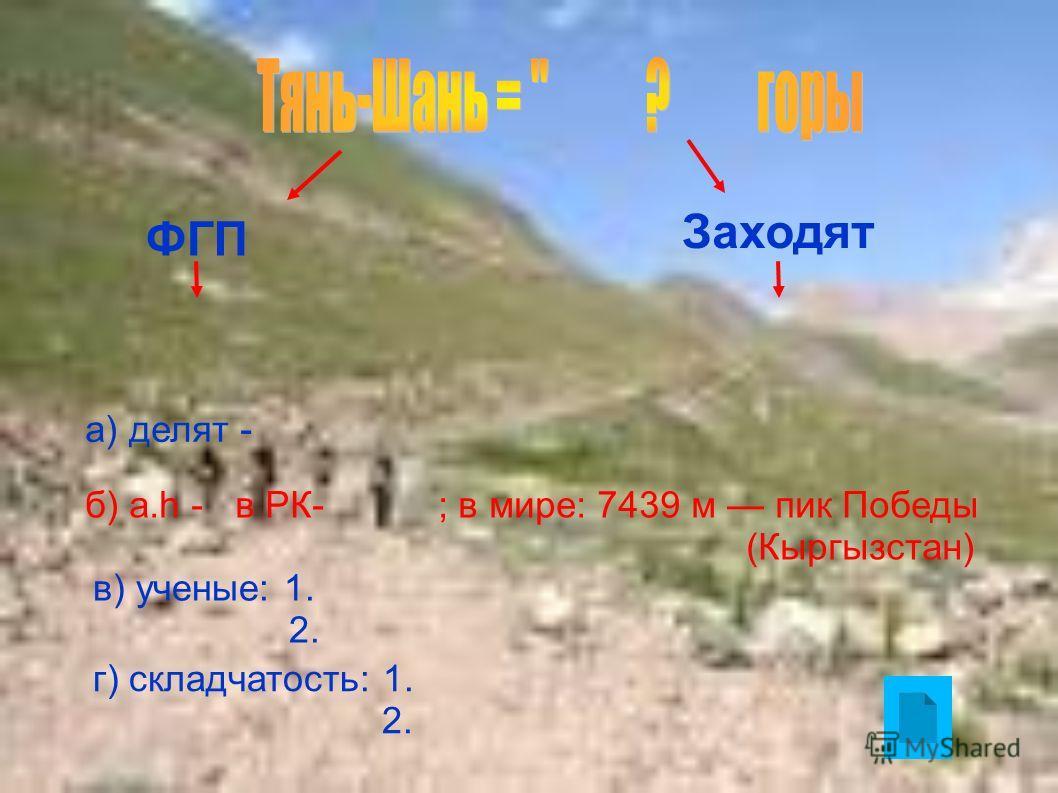 ФГП Заходят а) делят - б) а.h - в РК- ; в мире: 7439 м пик Победы (Кыргызстан) в) ученые: 1. 2. г) складчатость: 1. 2.
