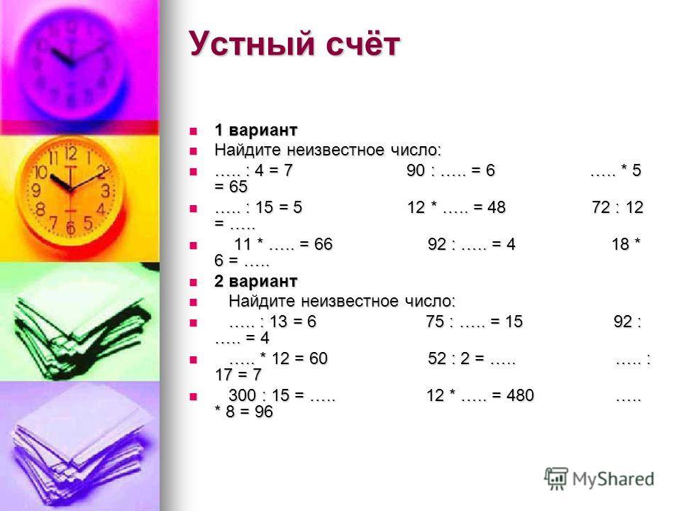Устный счёт 1 вариант 1 вариант Найдите неизвестное число: Найдите неизвестное число: ….. : 4 = 7 90 : ….. = 6 ….. * 5 = 65 ….. : 4 = 7 90 : ….. = 6 ….. * 5 = 65 ….. : 15 = 5 12 * ….. = 48 72 : 12 = ….. ….. : 15 = 5 12 * ….. = 48 72 : 12 = ….. 11 * …